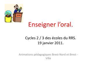 Enseigner l'oral. Cycles 2 / 3 des écoles du RRS. 19 janvier 2011 .