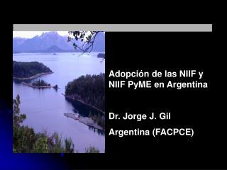 Adopción de las NIIF y NIIF  PyME  en  Argentina Dr . Jorge J.  Gil Argentina (FACPCE)