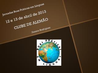 Jornadas Boas Práticas em Línguas   12 e 13 de  abril  de 2013 CLUBE  DE  ALEMÃO Susana Rodrigues