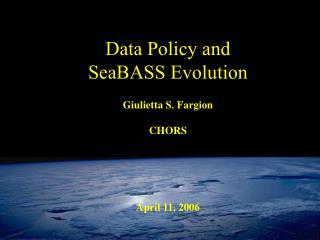 Data Policy and  SeaBASS Evolution Giulietta S. Fargion CHORS April 11, 2006