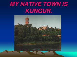 MY NATIVE TOWN IS KUNGUR.