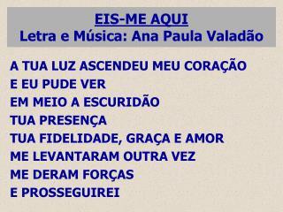 EIS-ME AQUI Letra e M�sica: Ana Paula Valad�o