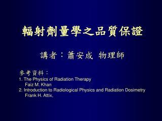 輻射劑量學之品質保證 講者:蕭安成 物理師