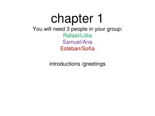 chapter 1 You will need 3 people in your group: Rafael/Lidia Samuel/Ana Estéban/Sofía