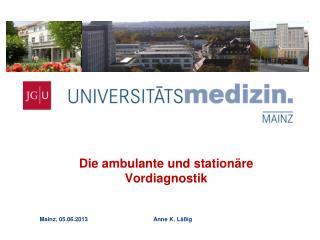 Die ambulante und stationäre Vordiagnostik Mainz, 05.06.2013                   Anne K. Läßig