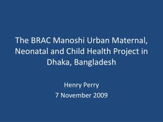 The BRAC Manoshi Urban Maternal, Neonatal and Child Health Project in Dhaka, Bangladesh