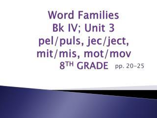 Word Families B k  I V ; U nit 3 pel / puls ,  jec / ject ,  mit / mis , mot/ mov 8 TH GRADE
