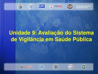 Uni dade 9 : Avaliação  do Sistema de Vigilância em Saúde Pública