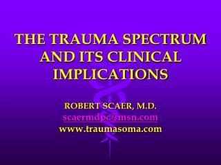 THE TRAUMA SPECTRUM AND ITS CLINICAL IMPLICATIONS  ROBERT SCAER, M.D. scaermdpcmsn traumasoma
