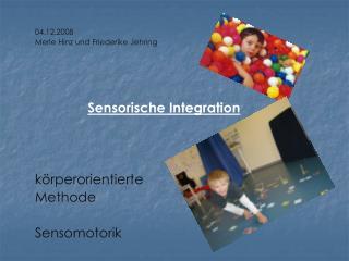 04.12.2008 Merle Hinz und Friederike  Jehring Sensorische Integration körperorientierte  Methode