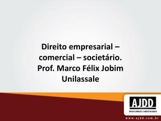 Direito empresarial � comercial � societ�rio. Prof. Marco F�lix Jobim Unilassale