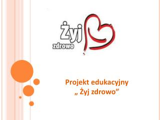 """Projekt edukacyjny  """"  Żyj zdrowo"""""""