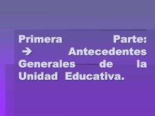 Primera Parte:  A ntecedentes  Generales de la  Unidad  Educativa.