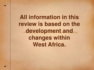 All information in this review is based on the development and changes within  West Africa.