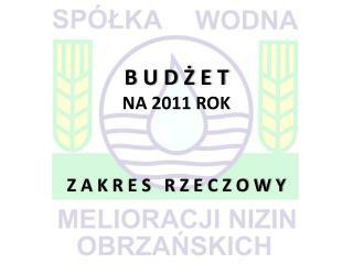 B U D Ż E T NA 2011 ROK Z A K R E S   R Z E C Z O W Y