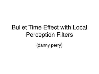 Bullet Time Effect with Local Perception Filters