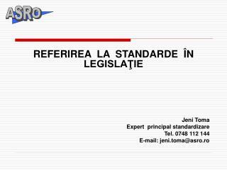 REFERIREA  LA  STANDARDE  ÎN  LEGISLAŢIE  Jeni Toma  Expert   principal  standardizare