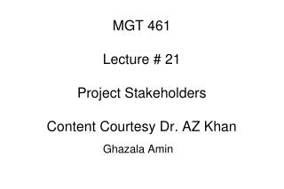MGT 461 Lecture # 21 Project Stakeholders Content Courtesy Dr. AZ Khan