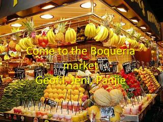 Come to the  B oqueria  market Geofil ,  Jeni ,  Panjie