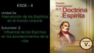 ESDE � 8 Unidad 2a:  Intervenci�n de los Esp�ritus en el mundo corporal Subunidad   2 :