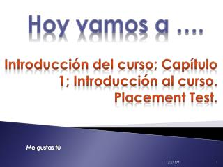 Introducci ón  del curso ; Cap ítulo  1; Introducción al curso.  Placement  Test .