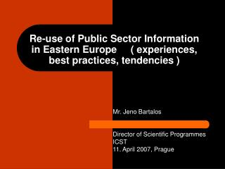 Mr. Jeno Bartalos Director of Scientific Programmes ICST 11. April 2007, Prague