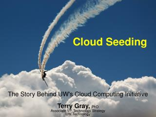 The Story Behind UWs Cloud Computing Initiative  Terry Gray, PhD Associate VP, Technology Strategy UW Technology
