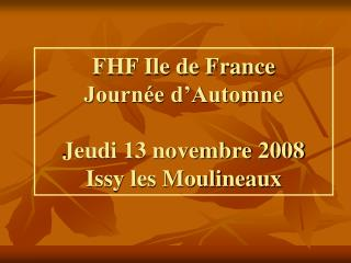 FHF Ile de France Journée d'Automne Jeudi 13 novembre 2008 Issy les Moulineaux