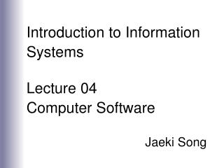 Introduction to Information Systems  Lecture 04 Computer Software  Jaeki Song