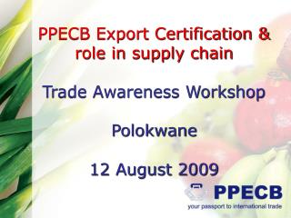 PPECB Export Certification &  role in supply chain Trade Awareness Workshop Polokwane