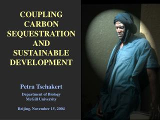 COUPLING CARBON SEQUESTRATION AND  SUSTAINABLE DEVELOPMENT   Petra Tschakert  Department of Biology McGill University  B