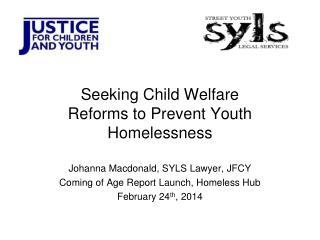 Seeking Child Welfare Reforms to Prevent Youth Homelessness Johanna Macdonald, SYLS Lawyer, JFCY