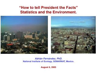 """""""How to tell President the Facts"""" Statistics and the Environment. Adrián Fernández, PhD."""