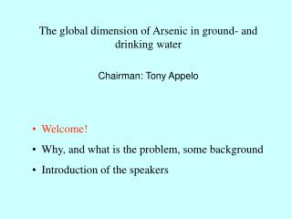 The global dimension of Arsenic in ground- and drinking water Chairman: Tony Appelo   Welcome!