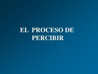 EL  PROCESO DE  PERCIBIR