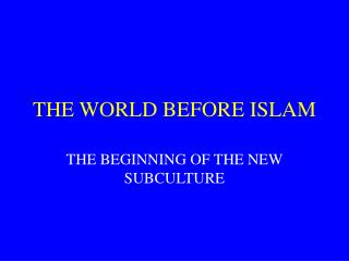 THE WORLD BEFORE ISLAM