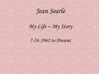 Jean Searle My Life – My Story 7-24-1962 to Present
