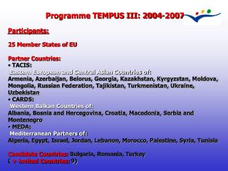 Programme TEMPUS III: 2004-2007 Participants: 25 Member States of EU Partner Countries:  TACIS: