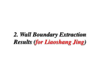 2. Wall Boundary Extraction Results ( for Liaoshang Jing )