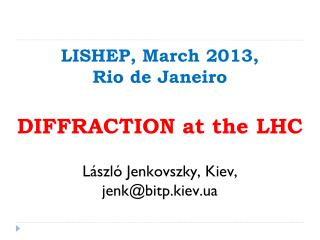 LISHEP, March 2013,  Rio de Janeiro DIFFRACTION at the LHC