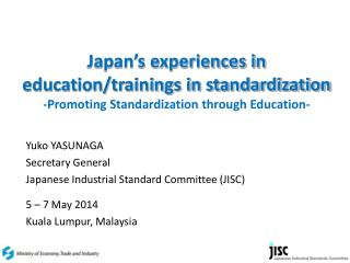 Yuko YASUNAGA Secretary General  Japanese Industrial Standard Committee (JISC) 5 – 7 May 2014