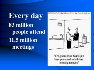 Every day  83 million people attend  11.5 million meetings