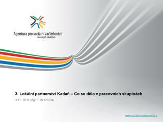 3. Lokální partnerství Kadaň – Co se dělo v pracovních skupinách 3.11. 2011 Mgr. Petr Dvořák