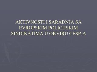AKTIVNOSTI I SARADNJA SA EVROPSKIM POLICIJSKIM SINDIKATIMA U OKVIRU CESP-A