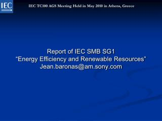 """Report of IEC SMB SG1  """"Energy Efficiency and Renewable Resources"""" Jean.baronas@am.sony"""