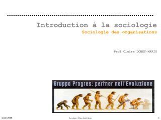 Introduction à la sociologie Sociologie des organisations Prof Claire LOBET-MARIS