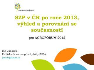 SZP v ČR po roce 2013,  výhled a porovnání se současností pro AGROFÓRUM 2012