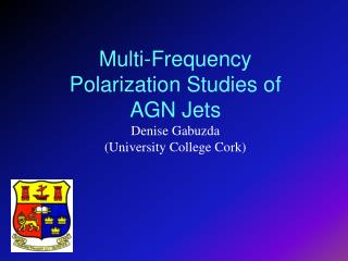 Multi-Frequency Polarization Studies of AGN Jets Denise Gabuzda  (University College Cork)