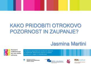 KAKO PRIDOBITI OTROKOVO POZORNOST IN ZAUPANJE?                              Jasmina Martini