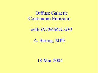 Diffuse Galactic Continuum Emission with  INTEGRAL/SPI A. Strong, MPE   18 Mar 2004